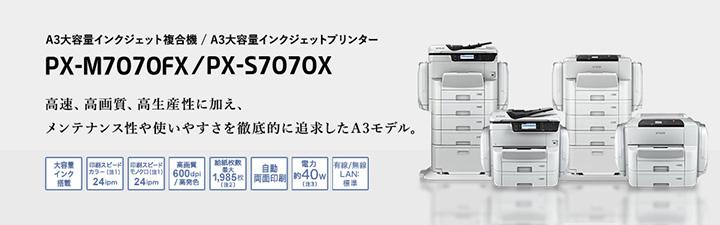 A3大容量インクジェット複合機 / A3大容量インクジェットプリンター PX-M7070FX / PX-S7070X 高速、高画質、高生産性に加え、メンテナンス性や使いやすさを徹底的に追求したA3モデル。